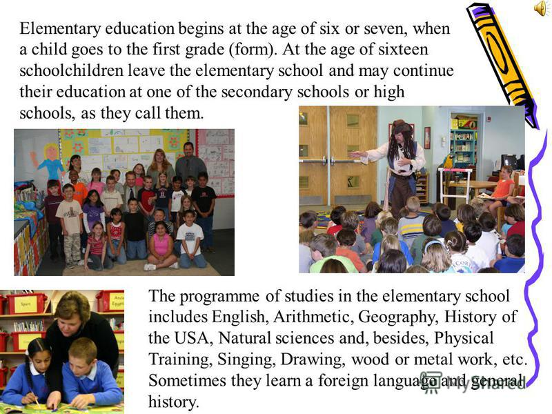 Elementary education begins at the age of six or seven, when a child goes to the first grade (form). At the age of sixteen schoolchildren leave the elementary school and may continue their education at one of the secondary schools or high schools, as