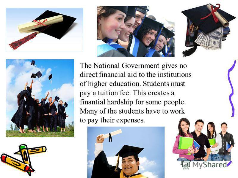 The National Government gives no direct financial aid to the institutions of higher education. Students must pay a tuition fee. This creates a finantial hardship for some people. Many of the students have to work to pay their expenses.
