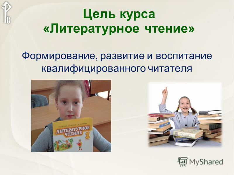 Цель курса «Литературное чтение» Формирование, развитие и воспитание квалифицированного читателя