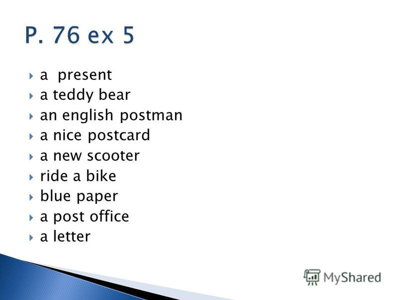 a present a teddy bear an english postman a nice postcard a new scooter ride a bike blue paper a post office a letter