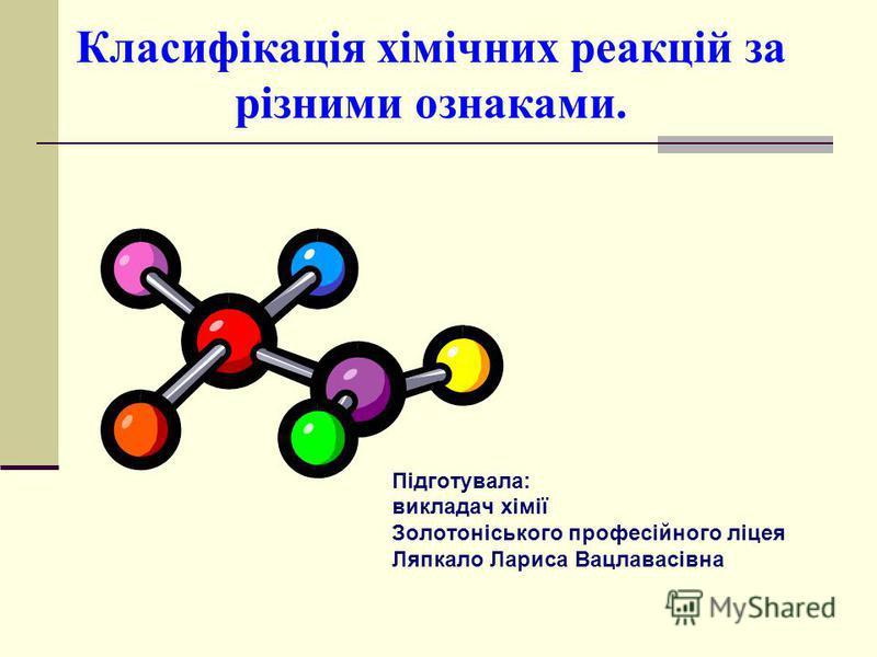 Класифікація хімічних реакцій за різними ознаками. Підготувала: викладач хімії Золотоніського професійного ліцея Ляпкало Лариса Вацлавасівна