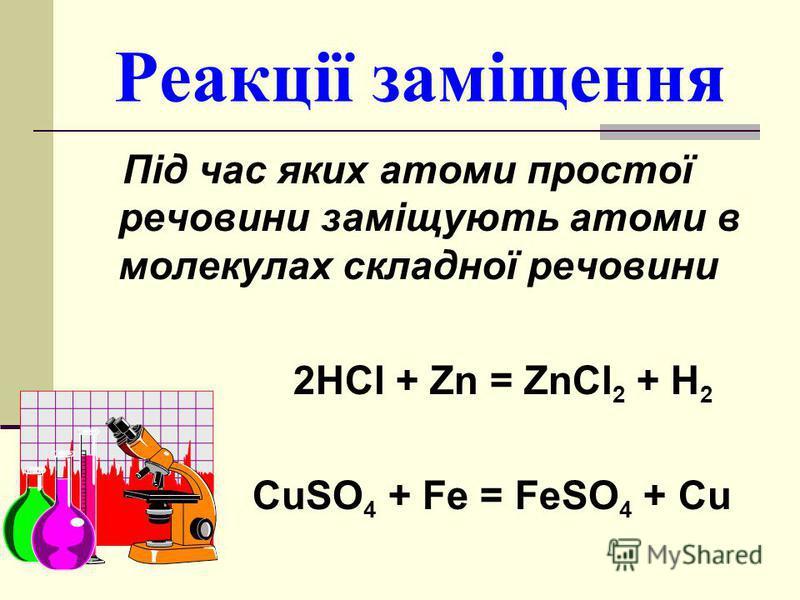 Реакції заміщення Під час яких атоми простої речовини заміщують атоми в молекулах складної речовини 2HCl + Zn = ZnCl 2 + H 2 CuSO 4 + Fe = FeSO 4 + Cu