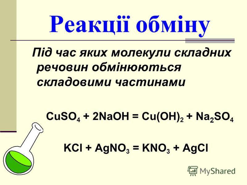 Реакції обміну Під час яких молекули складних речовин обмінюються складовими частинами CuSO 4 + 2NaOH = Cu(OH) 2 + Na 2 SO 4 KCl + AgNO 3 = KNO 3 + AgCl