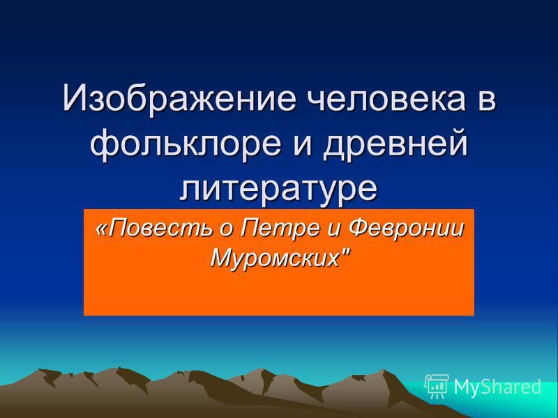 Изображение человека в фольклоре и древней литературе «Повесть о Петре и Февронии Муромских