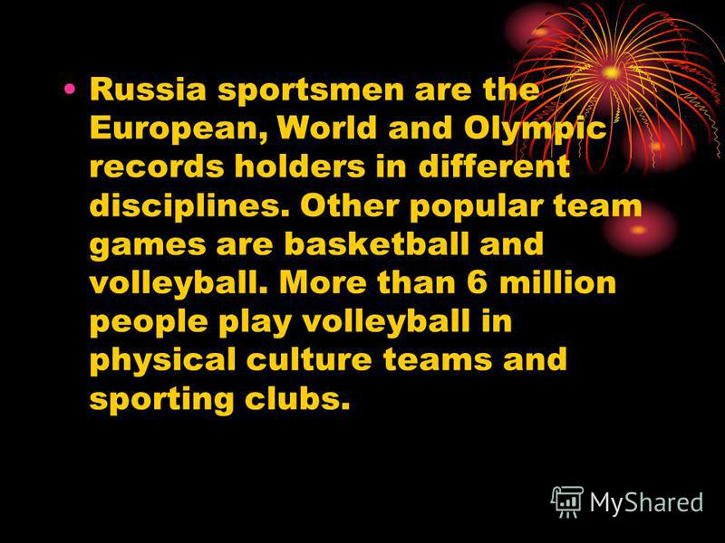 Russia sportsmen are the European, World and Olympic records holders in different disciplines. Other popular team games are basketball and volleyball. More than 6 million people play volleyball in physical culture teams and sporting clubs.