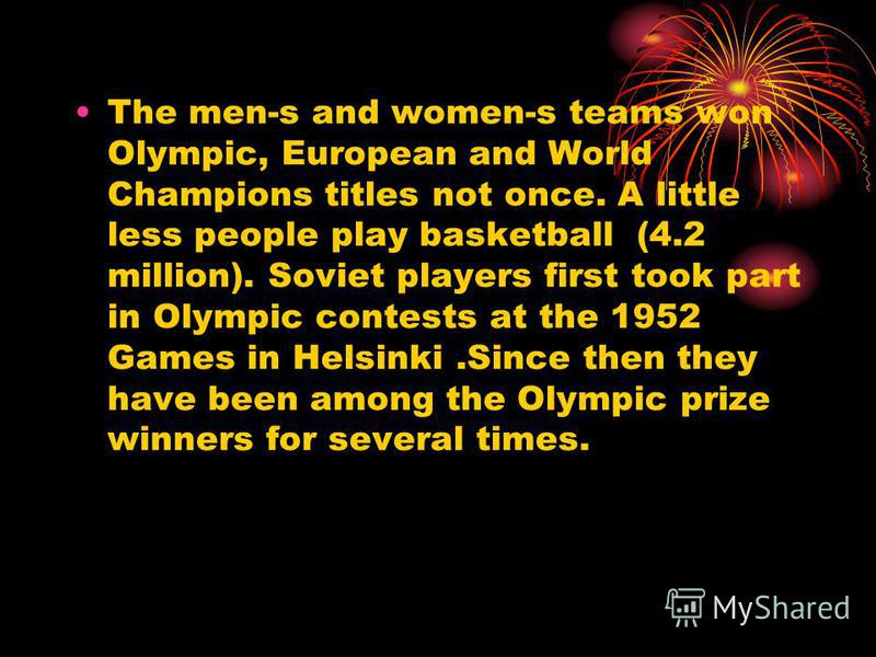 The men-s and women-s teams won Olympic, European and World Champions titles not once. A little less people play basketball (4.2 million). Soviet players first took part in Olympic contests at the 1952 Games in Helsinki.Since then they have been amon