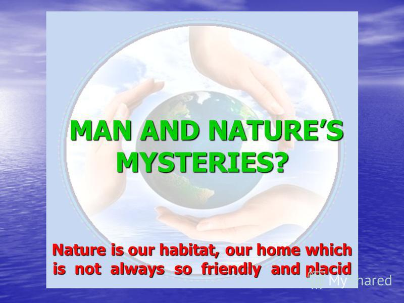 MAN AND NATURES MYSTERIES? Nature is our habitat, our home which is not always so friendly and placid