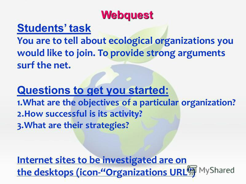 Webquest Students task You are to tell about ecological organizations you would like to join. To provide strong arguments surf the net. Questions to get you started: 1.What are the objectives of a particular organization? 2.How successful is its acti