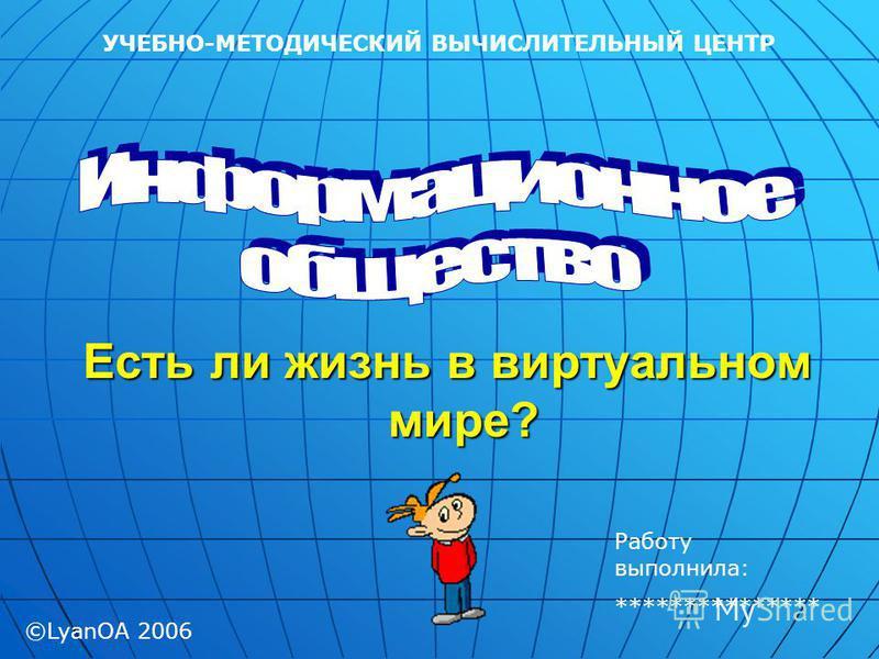 Есть ли жизнь в виртуальном мире? УЧЕБНО-МЕТОДИЧЕСКИЙ ВЫЧИСЛИТЕЛЬНЫЙ ЦЕНТР ©LyanOA 2006 Работу выполнила: ***************