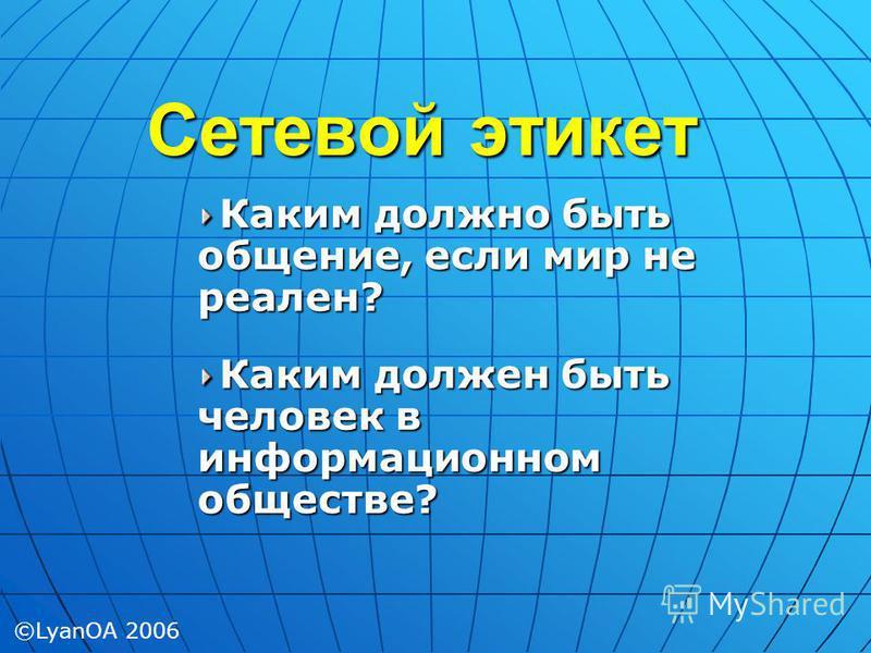 Сетевой этикет Каким должно быть общение, если мир не реален? Каким должен быть человек в информационном обществе? ©LyanOA 2006