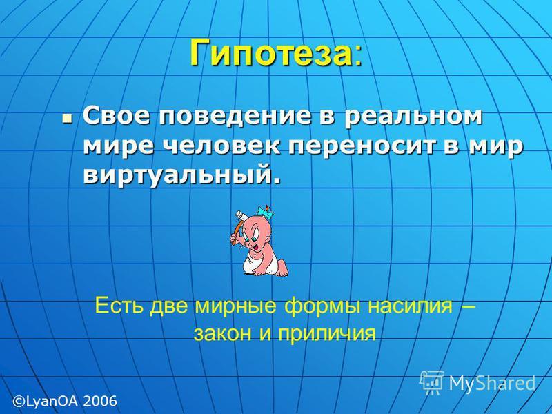 Гипотеза: Свое поведение в реальном мире человек переносит в мир виртуальный. Свое поведение в реальном мире человек переносит в мир виртуальный. Есть две мирные формы насилия – закон и приличия ©LyanOA 2006
