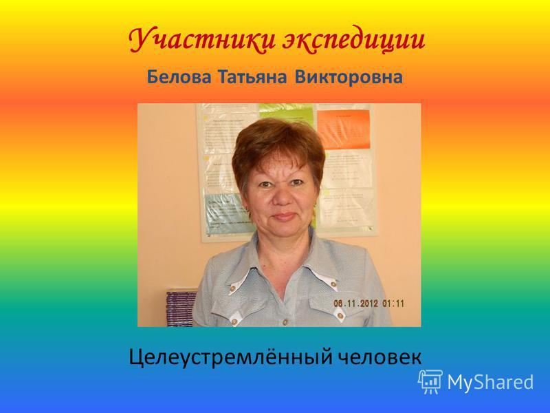 Участники экспедиции Белова Татьяна Викторовна Целеустремлённый человек