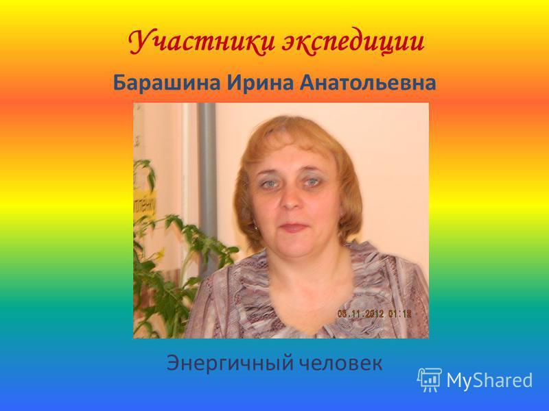 Участники экспедиции Барашина Ирина Анатольевна Энергичный человек