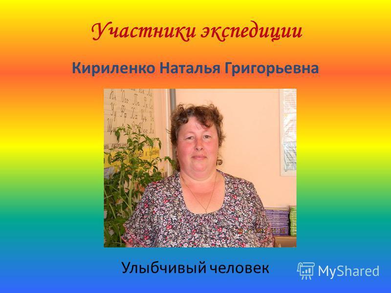 Участники экспедиции Кириленко Наталья Григорьевна Улыбчивый человек