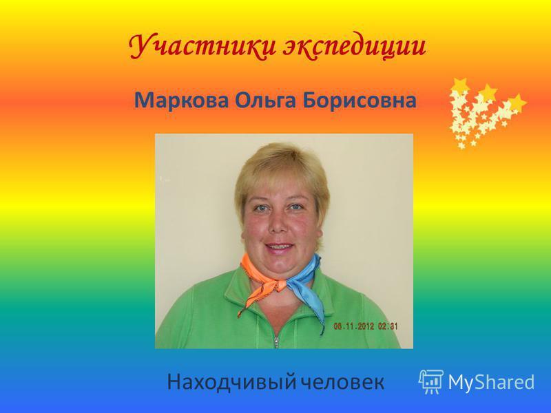 Участники экспедиции Маркова Ольга Борисовна Находчивый человек