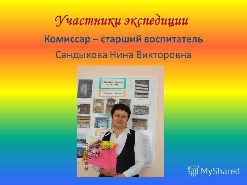 Участники экспедиции Комиссар – старший воспитатель Сандыкова Нина Викторовна