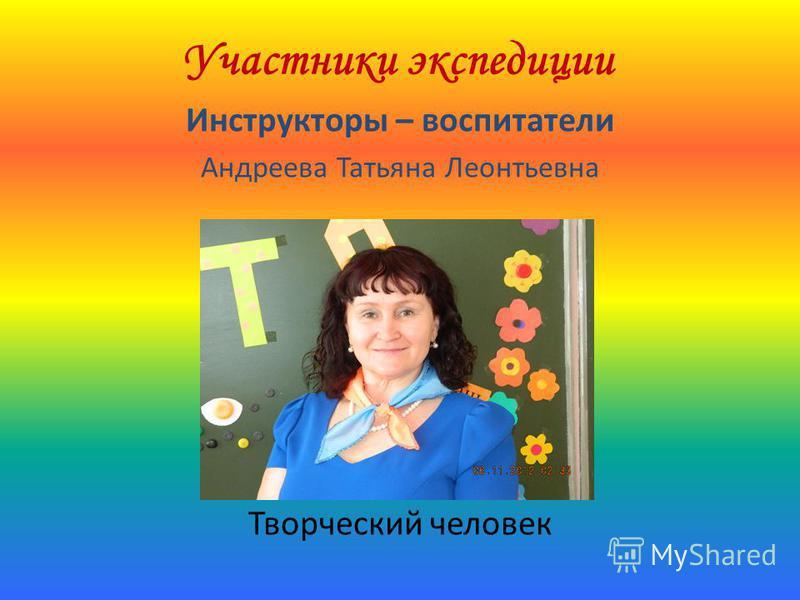 Участники экспедиции Инструкторы – воспитатели Андреева Татьяна Леонтьевна Творческий человек