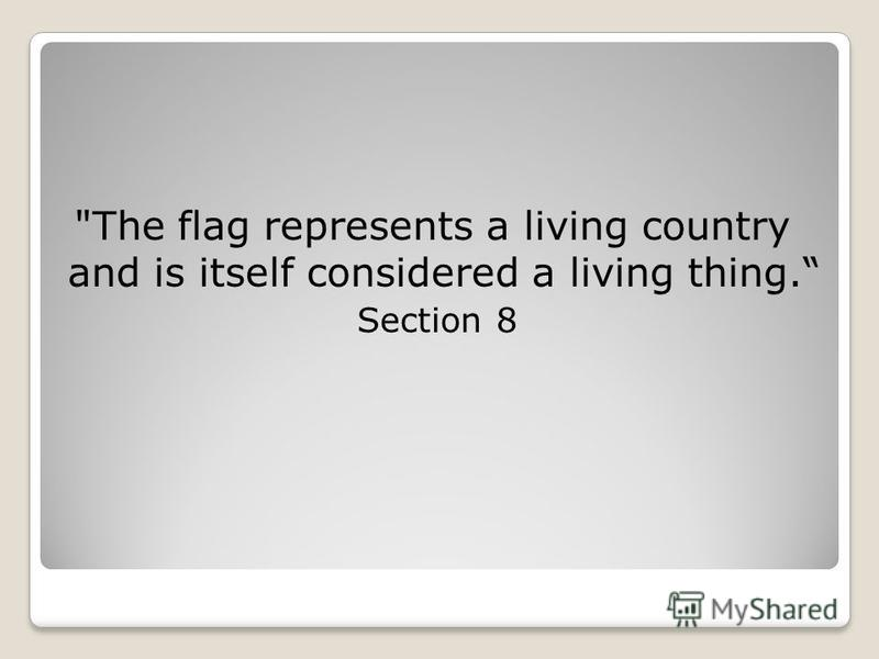 The flag represents a living country and is itself considered a living thing. Section 8