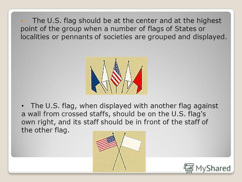 The U.S. flag should be at the center and at the highest point of the group when a number of flags of States or localities or pennants of societies are grouped and displayed. The U.S. flag, when displayed with another flag against a wall from crossed