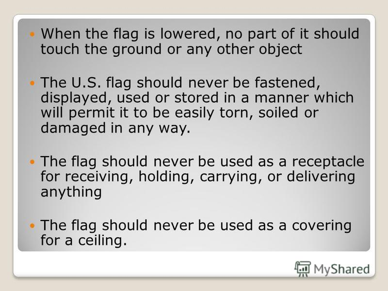 When the flag is lowered, no part of it should touch the ground or any other object The U.S. flag should never be fastened, displayed, used or stored in a manner which will permit it to be easily torn, soiled or damaged in any way. The flag should ne