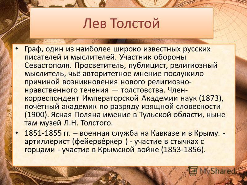 Лев Толстой Граф, один из наиболее широко известных русских писателей и мыслителей. Участник обороны Севастополя. Просветитель, публицист, религиозный мыслитель, чьё авторитетное мнение послужило причиной возникновения нового религиозно- нравственног