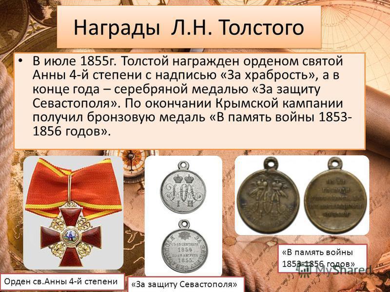 Награды Л.Н. Толстого В июле 1855 г. Толстой награжден орденом святой Анны 4-й степени с надписью «За храбрость», а в конце года – серебряной медалью «За защиту Севастополя». По окончании Крымской кампании получил бронзовую медаль «В память войны 185