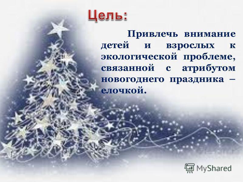 Привлечь внимание детей и взрослых к экологической проблеме, связанной с атрибутом новогоднего праздника – елочкой.