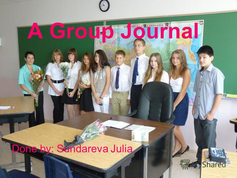 A Group Journal Done by: Sundareva Julia.