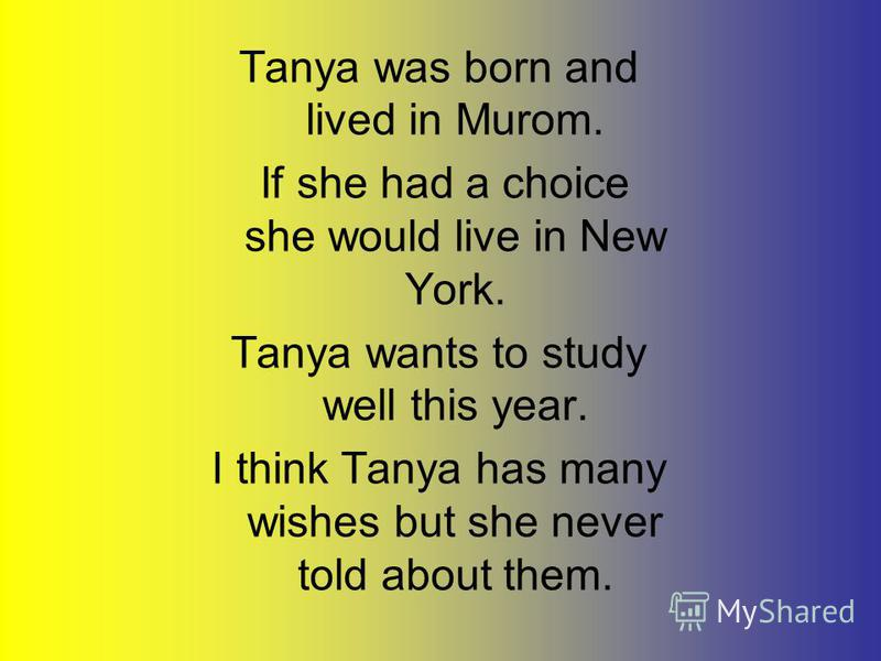 Tanya was born and lived in Murom. If she had a choice she would live in New York. Tanya wants to study well this year. I think Tanya has many wishes but she never told about them.