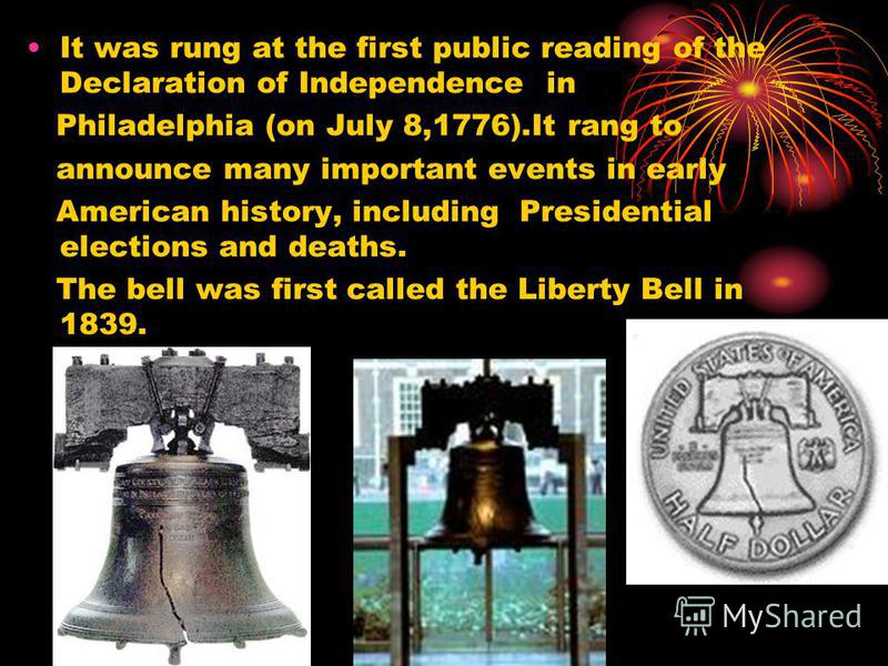 It was rung at the first public reading of the Declaration of Independence in Philadelphia (on July 8,1776).It rang to announce many important events in early American history, including Presidential elections and deaths. The bell was first called th