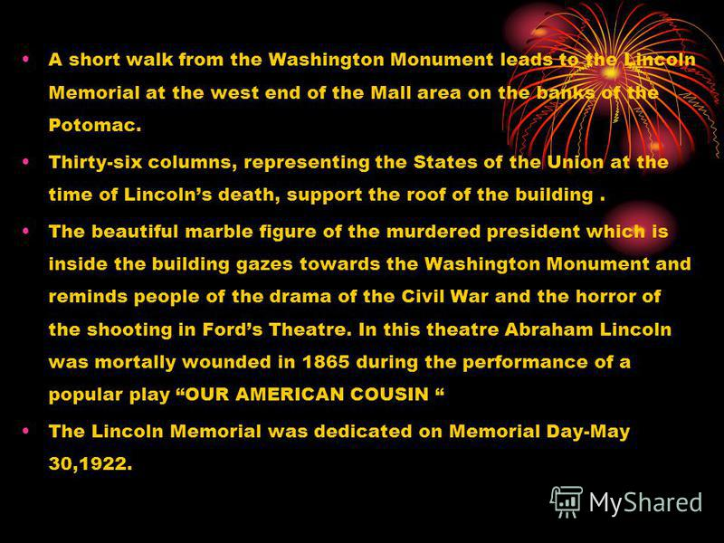 A short walk from the Washington Monument leads to the Lincoln Memorial at the west end of the Mall area on the banks of the Potomac. Thirty-six columns, representing the States of the Union at the time of Lincolns death, support the roof of the buil