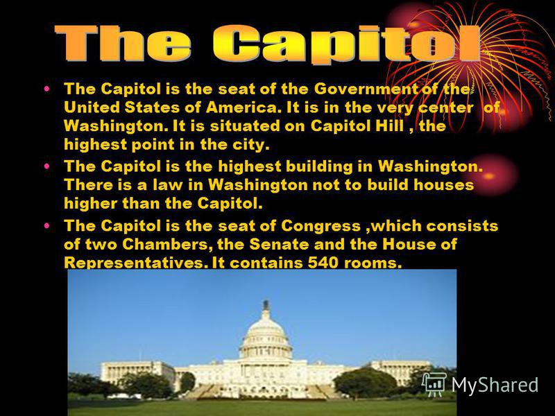 The Capitol is the seat of the Government of the United States of America. It is in the very center of Washington. It is situated on Capitol Hill, the highest point in the city. The Capitol is the highest building in Washington. There is a law in Was