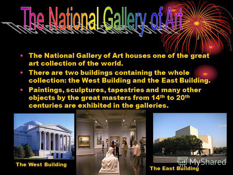 The National Gallery of Art houses one of the great art collection of the world. There are two buildings containing the whole collection: the West Building and the East Building. Paintings, sculptures, tapestries and many other objects by the great m