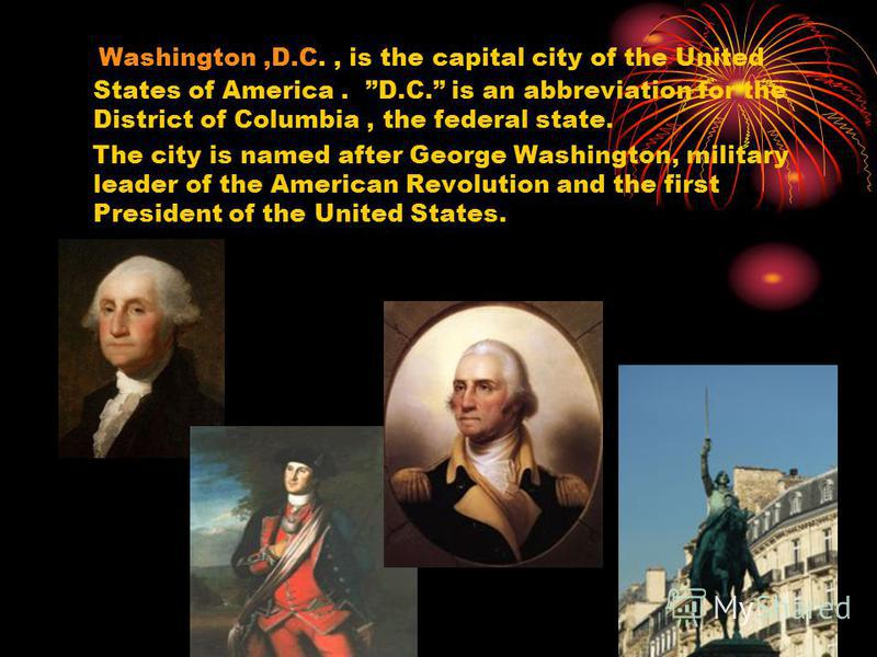 Washington,D.C., is the capital city of the United States of America. D.C. is an abbreviation for the District of Columbia, the federal state. The city is named after George Washington, military leader of the American Revolution and the first Preside