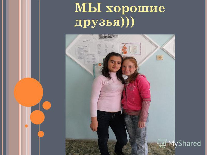 МЫ хорошие друзья)))