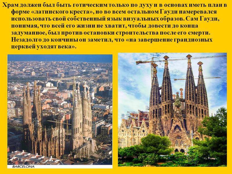 Храм должен был быть готическим только по духу и в основах иметь план в форме «латинского креста», но во всем остальном Гауди намеревался использовать свой собственный язык визуальных образов. Сам Гауди, понимая, что всей его жизни не хватит, чтобы д