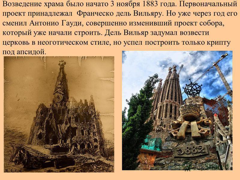 Возведение храма было начато 3 ноября 1883 года. Первоначальный проект принадлежал Франческо дель Вильяру. Но уже через год его сменил Антонио Гауди, совершенно изменивший проект собора, который уже начали строить. Дель Вильяр задумал возвести церков