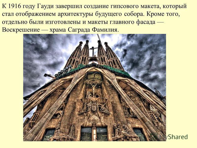 К 1916 году Гауди завершил создание гипсового макета, который стал отображением архитектуры будущего собора. Кроме того, отдельно были изготовлены и макеты главного фасада Воскрешение храма Саграда Фамилия.