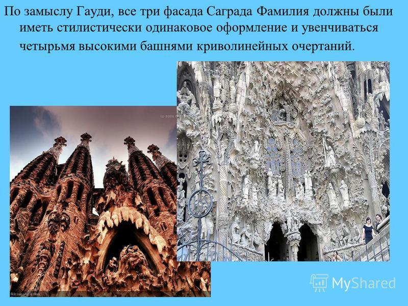По замыслу Гауди, все три фасада Саграда Фамилия должны были иметь стилистически одинаковое оформление и увенчиваться четырьмя высокими башнями криволинейных очертаний.