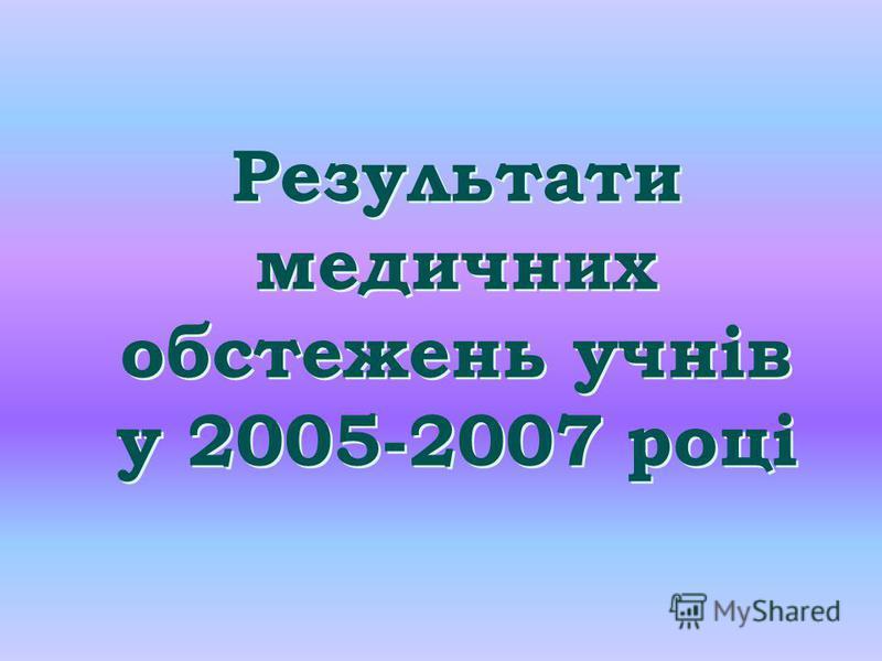 Результати медичних обстежень учнів у 2005-2007 році Результати медичних обстежень учнів у 2005-2007 році