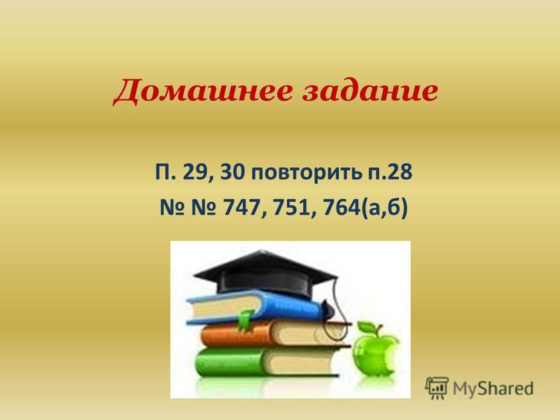 Домашнее задание П. 29, 30 повторить п.28 747, 751, 764(а,б)