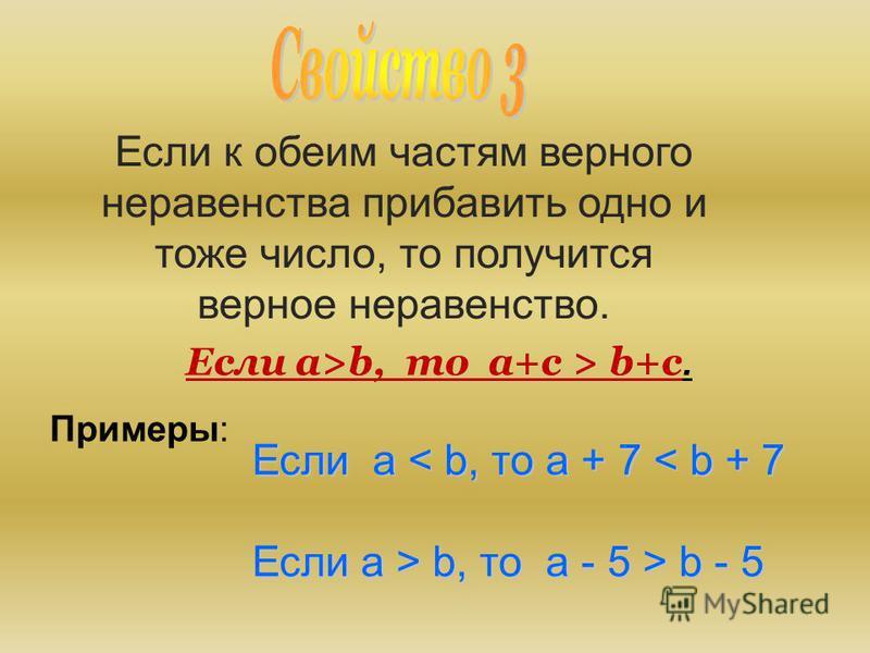 Если к обеим частям верного неравенства прибавить одно и тоже число, то получится верное неравенство. Если a>b, то a+c > b+c. Примеры: Если a a a a < b, то a + 7 < b + 7 Если a > b, то a - 5 > b - 5