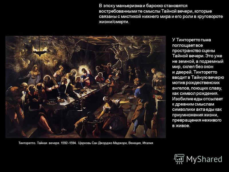 В эпоху маньеризма и барокко становятся востребованными те смыслы Тайной вечери, которые связаны с мистикой нижнего мира и его роли в круговороте жизни/смерти. У Тинторетто тьма поглощает все пространство сцены Тайной вечери. Это уже не земной, а под