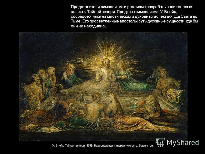 Представители символизма и реализма разрабатывали теневые аспекты Тайной вечери. Предтеча символизма, У. Блейк, сосредоточился на мистических и духовных аспектах чуда Света во Тьме. Его просветленные апостолы суть духовные сущности, где бы они ни нах