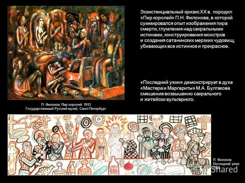 Экзистенциальный кризис ХХ в. породил «Пир королей» П.Н. Филонова, в которой суммировался опыт изображения пира смерти, глумления над сакральными истинами, конструирования монстров и создания сатанинских мерзких чудовищ, убивающих все истинное и прек