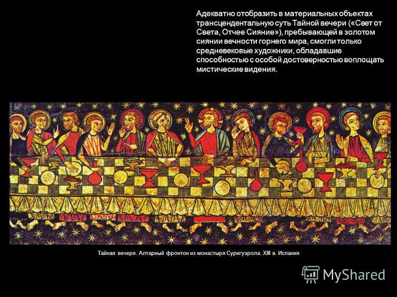 Адекватно отобразить в материальных объектах трансцендентальную суть Тайной вечери («Свет от Света, Отчее Сияние»), пребывающей в золотом сиянии вечности горнего мира, смогли только средневековые художники, обладавшие способностью с особой достоверно