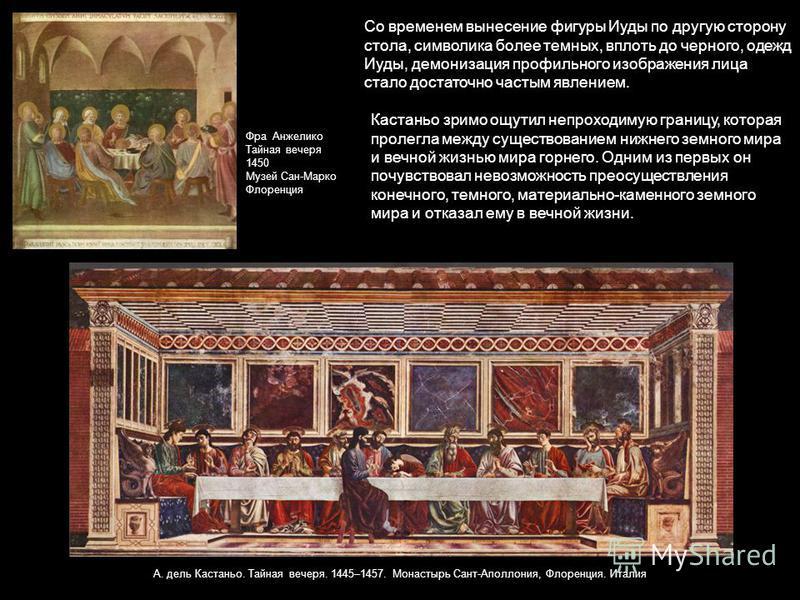 Со временем вынесение фигуры Иуды по другую сторону стола, символика более темных, вплоть до черного, одежд Иуды, демонизация профильного изображения лица стало достаточно частым явлением. А. дель Кастаньо. Тайная вечеря. 1445–1457. Монастырь Сант-Ап