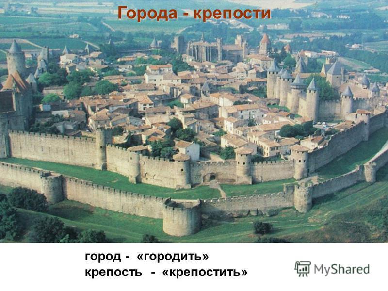 Города - крепости город - «городить» крепость - «крепостить»