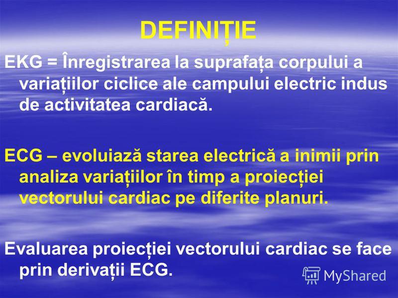 DEFINIŢIE EKG = Înregistrarea la suprafaţa corpului a variaţiilor ciclice ale campului electric indus de activitatea cardiacă. ECG – evoluiază starea electrică a inimii prin analiza variaţiilor în timp a proiecţiei vectorului cardiac pe diferite plan