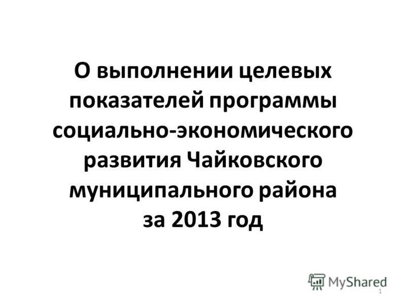 О выполнении целевых показателей программы социально-экономического развития Чайковского муниципального района за 2013 год 1